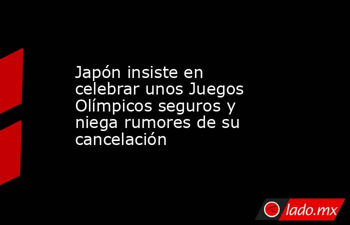 Japón insiste en celebrar unos Juegos Olímpicos seguros y niega rumores de su cancelación. Noticias en tiempo real