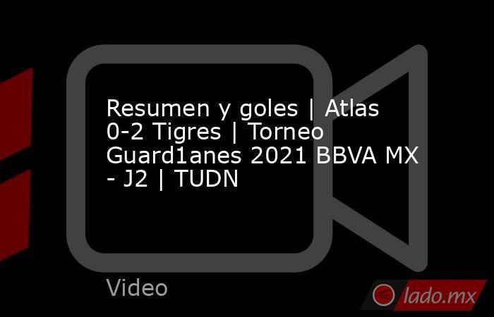 Resumen y goles | Atlas 0-2 Tigres | Torneo Guard1anes 2021 BBVA MX - J2 | TUDN. Noticias en tiempo real
