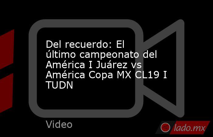 Del recuerdo: El último campeonato del América I Juárez vs América Copa MX CL19 I TUDN. Noticias en tiempo real