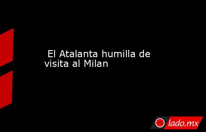 El Atalanta humilla de visita al Milan. Noticias en tiempo real