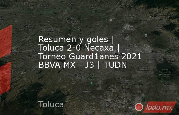 Resumen y goles   Toluca 2-0 Necaxa   Torneo Guard1anes 2021 BBVA MX - J3   TUDN. Noticias en tiempo real