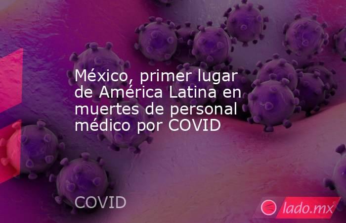 México, primer lugar de América Latina en muertes de personal médico por COVID. Noticias en tiempo real