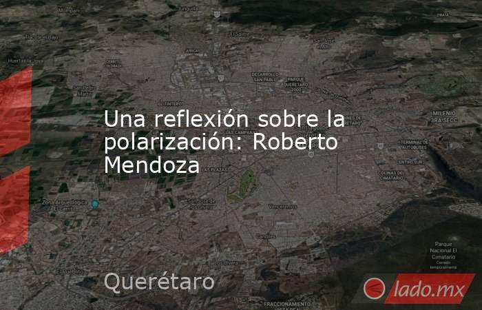 Una reflexión sobre la polarización: Roberto Mendoza. Noticias en tiempo real