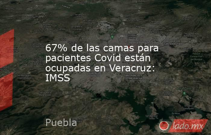 67% de las camas para pacientes Covid están ocupadas en Veracruz: IMSS. Noticias en tiempo real
