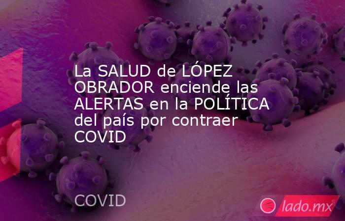 La SALUD de LÓPEZ OBRADOR enciende las ALERTAS en la POLÍTICA del país por contraer COVID. Noticias en tiempo real