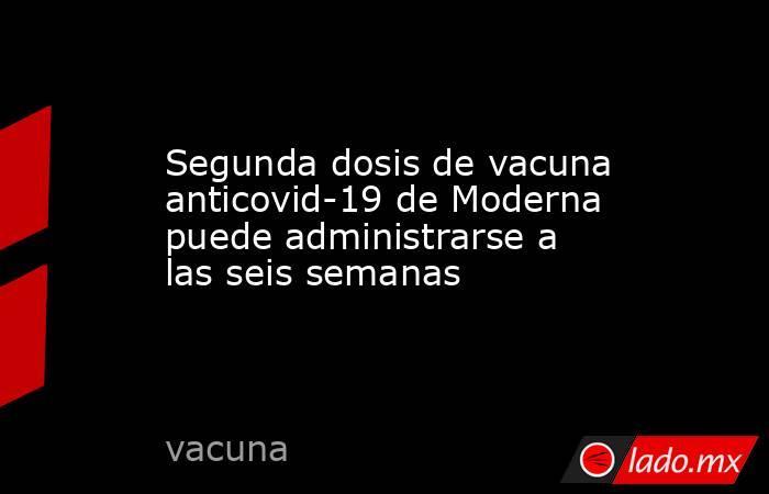 Segunda dosis de vacuna anticovid-19 de Moderna puede administrarse a las seis semanas. Noticias en tiempo real