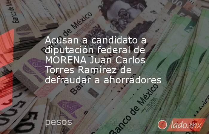 Acusan a candidato a diputación federal de MORENA Juan Carlos Torres Ramírez de defraudar a ahorradores. Noticias en tiempo real