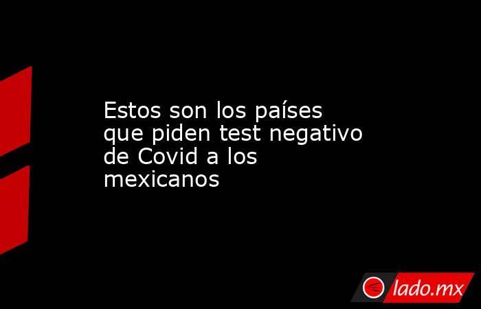 Estos son los países que piden test negativo de Covid a los mexicanos. Noticias en tiempo real