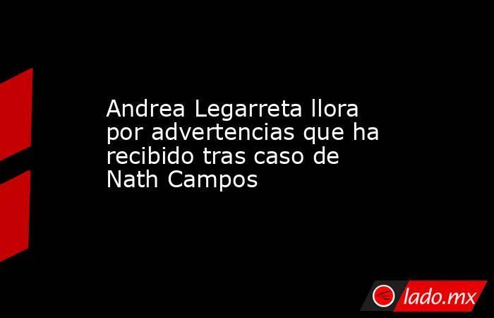 Andrea Legarreta llora por advertencias que ha recibido tras caso de Nath Campos. Noticias en tiempo real