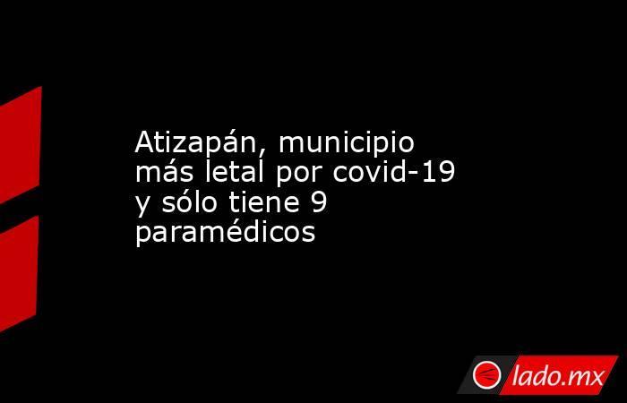 Atizapán, municipio más letal por covid-19 y sólo tiene 9 paramédicos. Noticias en tiempo real