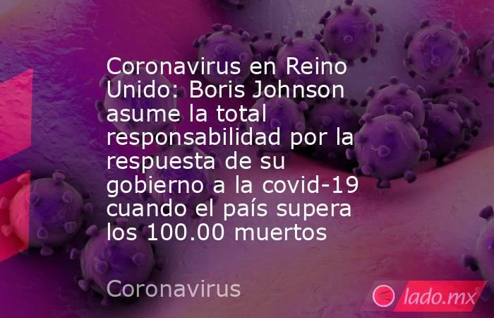 Coronavirus en Reino Unido: Boris Johnson asume la total responsabilidad por la respuesta de su gobierno a la covid-19 cuando el país supera los 100.00 muertos. Noticias en tiempo real