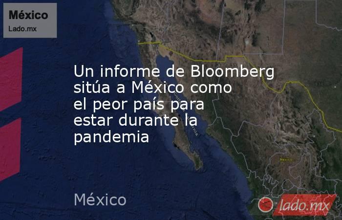 Un informe de Bloomberg sitúa a México como el peor país para estar durante la pandemia. Noticias en tiempo real