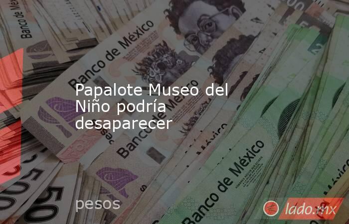 Papalote Museo del Niño podría desaparecer. Noticias en tiempo real