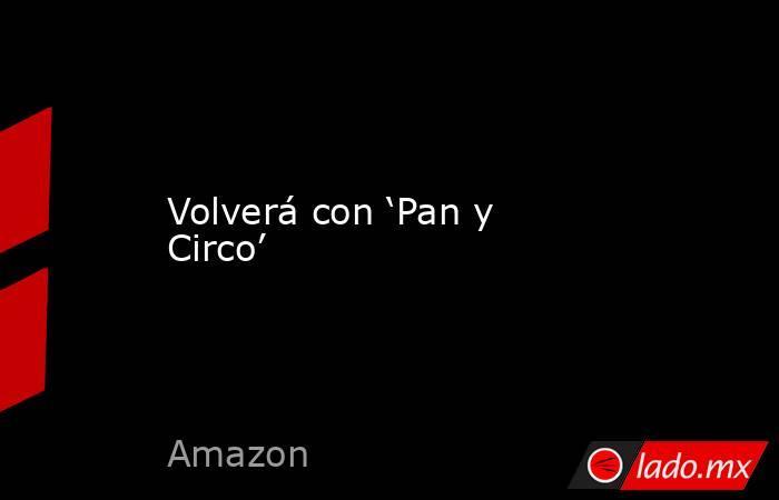 Volverá con 'Pan y Circo'. Noticias en tiempo real