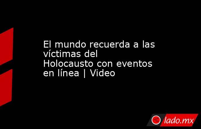 El mundo recuerda a las víctimas del Holocausto con eventos en línea | Video. Noticias en tiempo real
