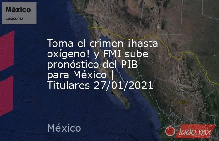 Toma el crimen ¡hasta oxígeno! y FMI sube pronóstico del PIB para México   Titulares 27/01/2021. Noticias en tiempo real