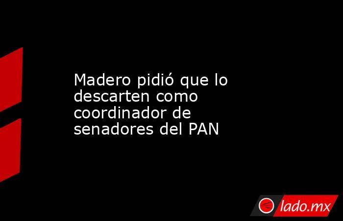 Madero pidió que lo descarten como coordinador de senadores del PAN. Noticias en tiempo real