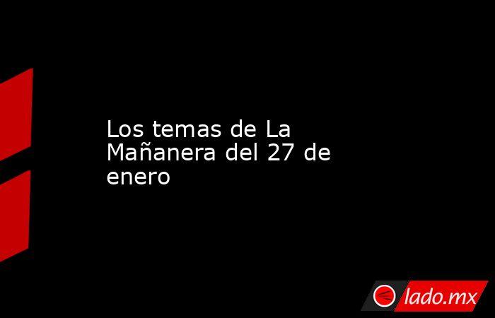 Los temas de La Mañanera del 27 de enero. Noticias en tiempo real