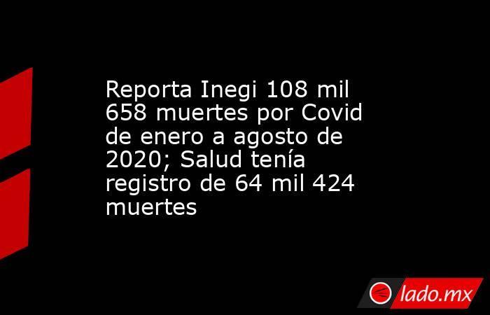 Reporta Inegi 108 mil 658 muertes por Covid de enero a agosto de 2020; Salud tenía registro de 64 mil 424 muertes. Noticias en tiempo real