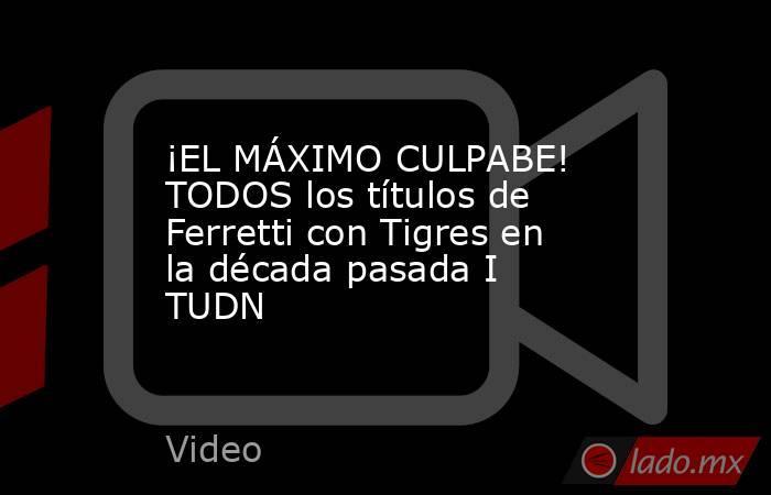 ¡EL MÁXIMO CULPABE! TODOS los títulos de Ferretti con Tigres en la década pasada I TUDN. Noticias en tiempo real