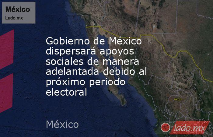 Gobierno de México dispersará apoyos sociales de manera adelantada debido al próximo periodo electoral. Noticias en tiempo real