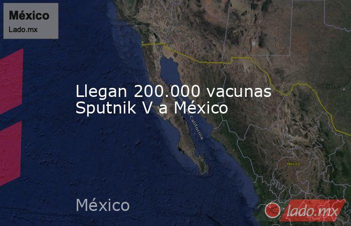 Llegan 200.000 vacunas Sputnik V a México. Noticias en tiempo real