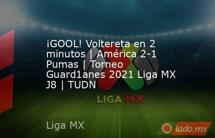 ¡GOOL! Voltereta en 2 minutos | América 2-1 Pumas | Torneo Guard1anes 2021 Liga MX J8 | TUDN. Noticias en tiempo real