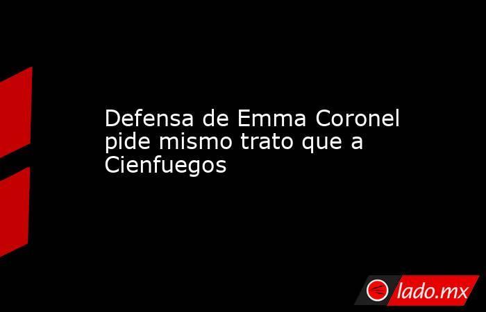 Defensa de Emma Coronel pide mismo trato que a Cienfuegos. Noticias en tiempo real