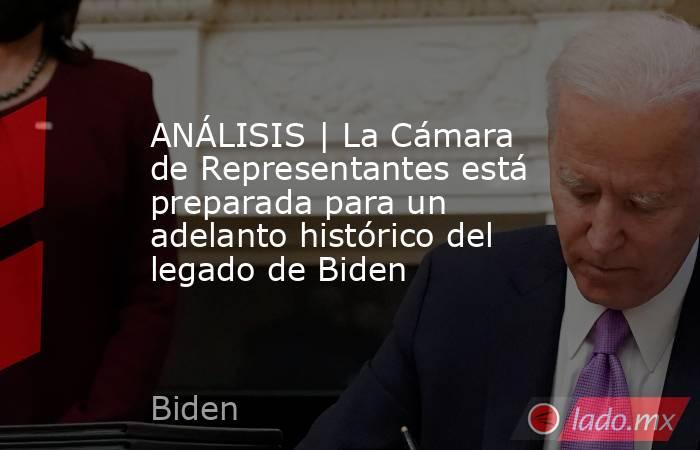 ANÁLISIS | La Cámara de Representantes está preparada para un adelanto histórico del legado de Biden. Noticias en tiempo real