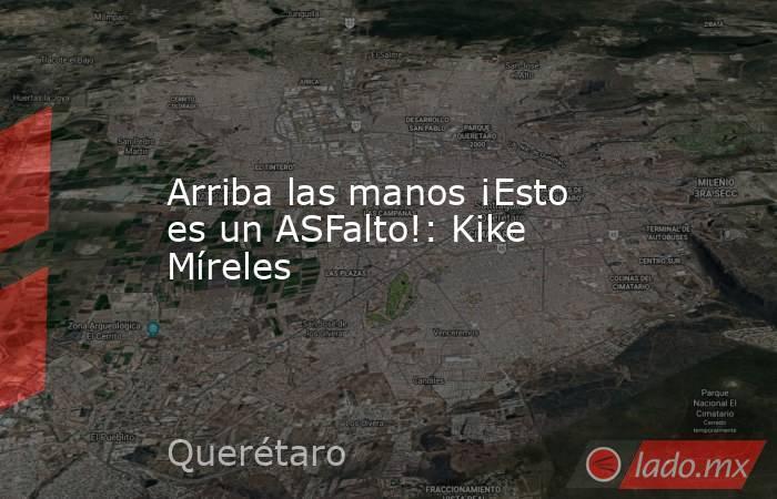 Arriba las manos ¡Esto es un ASFalto!: Kike Míreles. Noticias en tiempo real