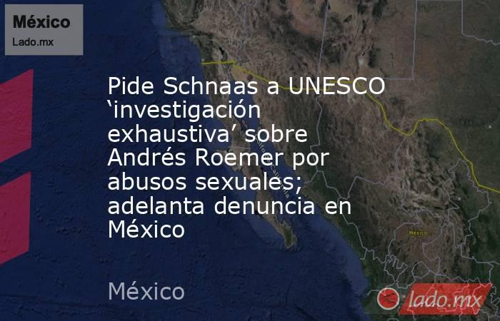 Pide Schnaas a UNESCO 'investigación exhaustiva' sobre Andrés Roemer por abusos sexuales; adelanta denuncia en México. Noticias en tiempo real