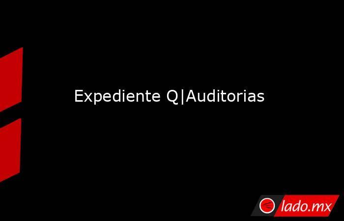 Expediente Q|Auditorias . Noticias en tiempo real