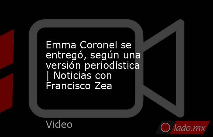 Emma Coronel se entregó, según una versión periodística | Noticias con Francisco Zea. Noticias en tiempo real
