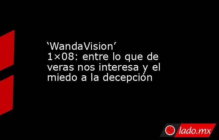 'WandaVision' 1×08: entre lo que de veras nos interesa y el miedo a la decepción. Noticias en tiempo real