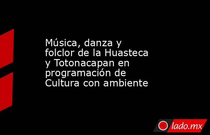 Música, danza y folclor de la Huasteca y Totonacapan en programación de Cultura con ambiente. Noticias en tiempo real
