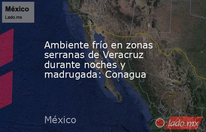 Ambiente frío en zonas serranas de Veracruz durante noches y madrugada: Conagua. Noticias en tiempo real