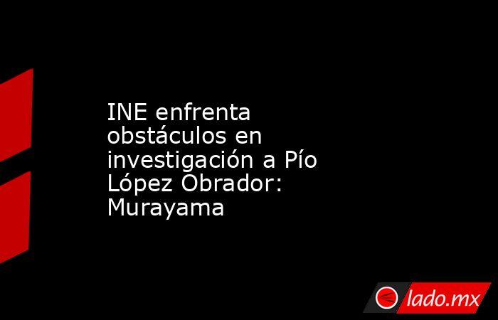 INE enfrenta obstáculos en investigación a Pío López Obrador: Murayama. Noticias en tiempo real