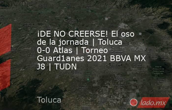 ¡DE NO CREERSE! El oso de la jornada | Toluca 0-0 Atlas | Torneo Guard1anes 2021 BBVA MX J8 | TUDN. Noticias en tiempo real