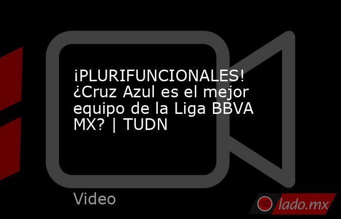 ¡PLURIFUNCIONALES! ¿Cruz Azul es el mejor equipo de la Liga BBVA MX? | TUDN. Noticias en tiempo real