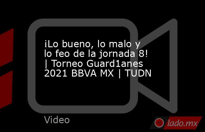 ¡Lo bueno, lo malo y lo feo de la jornada 8! | Torneo Guard1anes 2021 BBVA MX | TUDN. Noticias en tiempo real