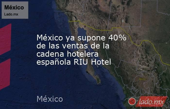 México ya supone 40% de las ventas de la cadena hotelera española RIU Hotel. Noticias en tiempo real