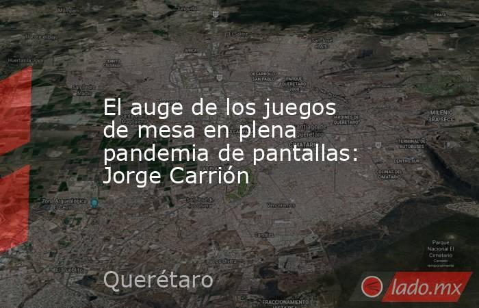 El auge de los juegos de mesa en plena pandemia de pantallas: Jorge Carrión. Noticias en tiempo real