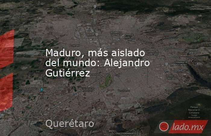 Maduro, más aislado del mundo: Alejandro Gutiérrez. Noticias en tiempo real