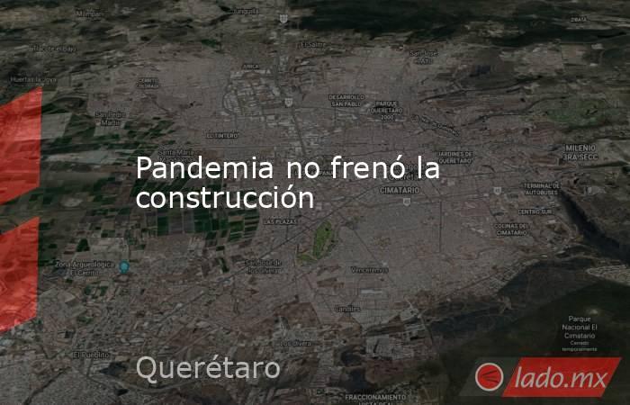 Pandemia no frenó la construcción. Noticias en tiempo real