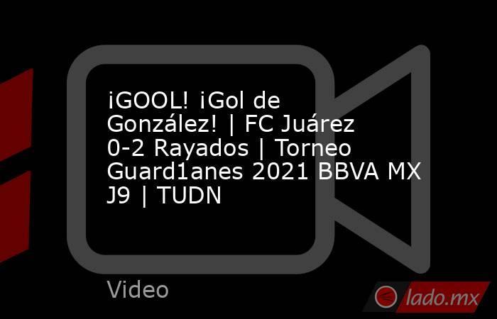 ¡GOOL! ¡Gol de González! | FC Juárez 0-2 Rayados | Torneo Guard1anes 2021 BBVA MX J9 | TUDN. Noticias en tiempo real