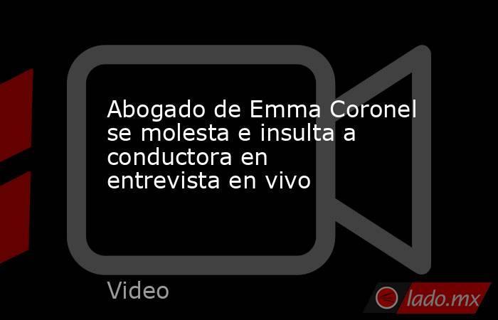 Abogado de Emma Coronel se molesta e insulta a conductora en entrevista en vivo. Noticias en tiempo real