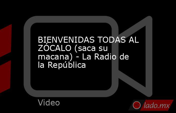 BIENVENIDAS TODAS AL ZÓCALO (saca su macana) - La Radio de la República. Noticias en tiempo real