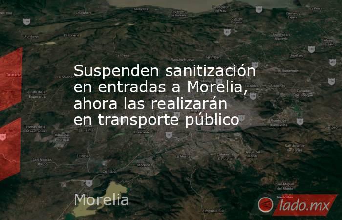 Suspenden sanitización en entradas a Morelia, ahora las realizarán en transporte público. Noticias en tiempo real