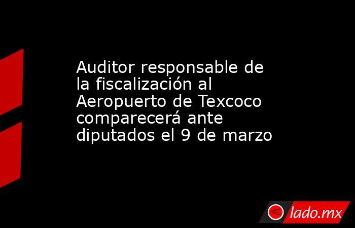 Auditor responsable de la fiscalización al Aeropuerto de Texcoco comparecerá ante diputados el 9 de marzo. Noticias en tiempo real