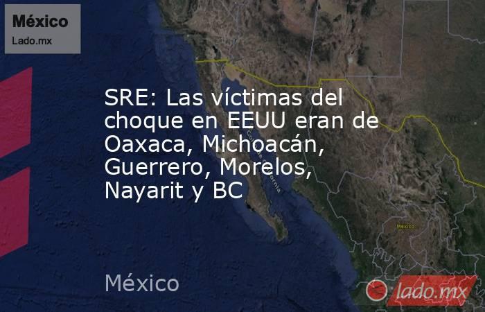 SRE: Las víctimas del choque en EEUU eran de Oaxaca, Michoacán, Guerrero, Morelos, Nayarit y BC. Noticias en tiempo real